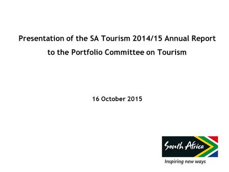 Presentation of the SA Tourism 2014/15 Annual Report to the Portfolio Committee on Tourism 16 October 2015.