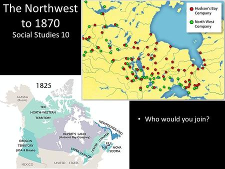 The Northwest to 1870 Social Studies 10 Who would you join?