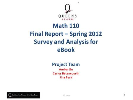 Project Team Amber Jin Carlos Betancourth Jina Park Math 110 Final Report – Spring 2012 Survey and Analysis for eBook 1 1© 2012.