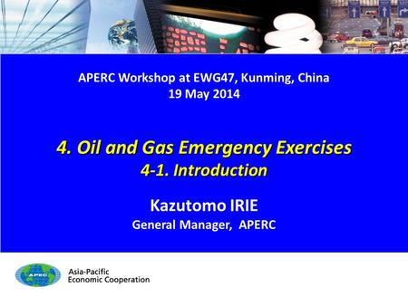 4-1. Introduction 1/10 APERC Workshop at EWG47, Kunming, China 19 May 2014 4. Oil and Gas Emergency Exercises 4-1. Introduction Kazutomo IRIE General Manager,