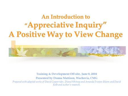 "An Introduction to "" Appreciative Inquiry"" A Positive Way to View Change Training & Development Off-site, June 8, 2004 Presented by Donna Mattison, Wachovia,"