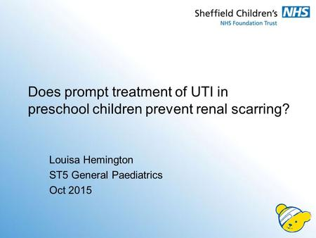 Louisa Hemington ST5 General Paediatrics Oct 2015 Does prompt treatment of UTI in preschool children prevent renal scarring?