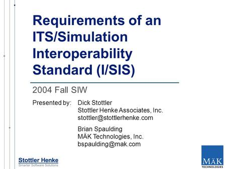 Requirements of an ITS/Simulation Interoperability Standard (I/SIS) Presented by:Dick Stottler Stottler Henke Associates, Inc.