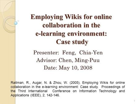 Employing Wikis for online collaboration in the e-learning environment: Case study 1 Raitman, R., Augar, N. & Zhou, W. (2005). Employing Wikis for online.
