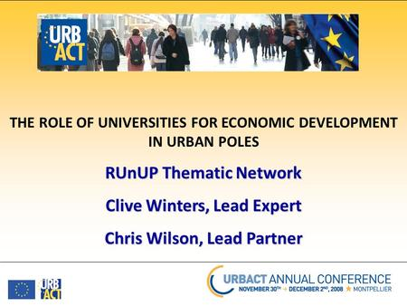THE ROLE OF UNIVERSITIES FOR ECONOMIC DEVELOPMENT IN URBAN POLES RUnUP Thematic Network Clive Winters, Lead Expert Chris Wilson, Lead Partner.