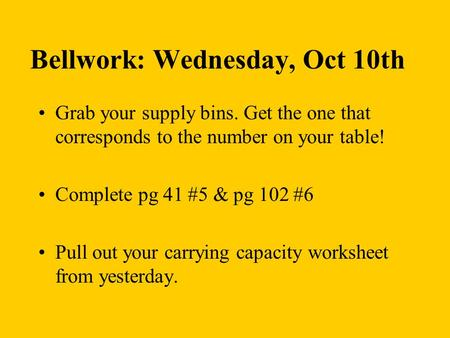 Bellwork: Wednesday, Oct 10th Grab your supply bins. Get the one that corresponds to the number on your table! Complete pg 41 #5 & pg 102 #6 Pull out your.
