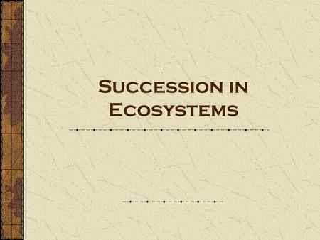 Succession in Ecosystems. Succession- a series of changes in a community in which new populations of organisms gradually replace existing ones.