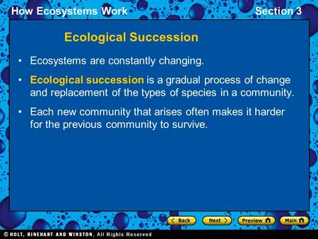 How Ecosystems WorkSection 3 Ecosystems are constantly changing. Ecological succession is a gradual process of change and replacement of the types of species.