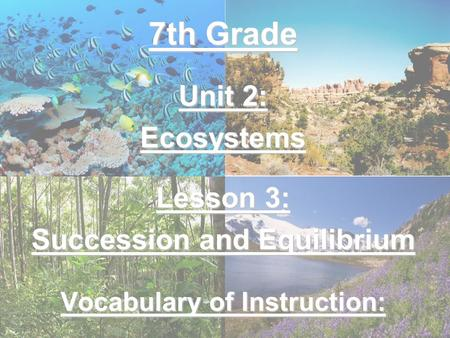 7th Grade Unit 2: Ecosystems Lesson 3: Succession and Equilibrium Vocabulary of Instruction: