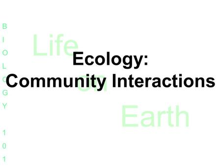 Life on Earth BIOLOGY101BIOLOGY101 Ecology: Community Interactions.