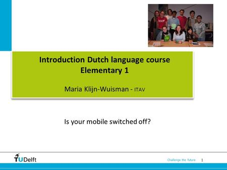 1 Challenge the future Introduction Dutch language course Elementary 1 Maria Klijn-Wuisman - ITAV Is your mobile switched off?
