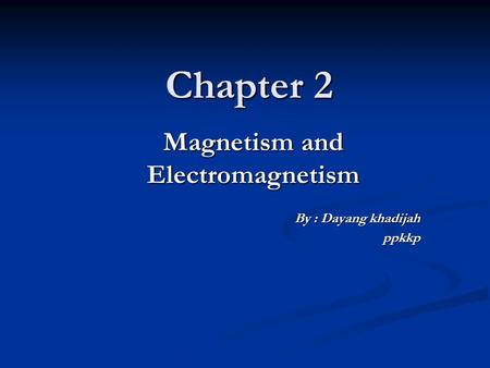 Chapter 2 Magnetism and Electromagnetism By : Dayang khadijah ppkkp.