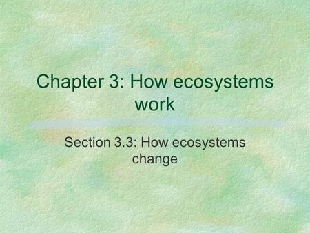 Chapter 3: How ecosystems work Section 3.3: How ecosystems change.