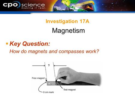 Investigation 17A  Key Question: How do magnets and compasses work? Magnetism.