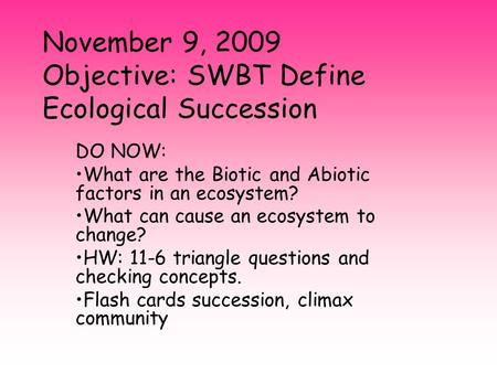 November 9, 2009 Objective: SWBT Define Ecological Succession DO NOW: What are the Biotic and Abiotic factors in an ecosystem? What can cause an ecosystem.