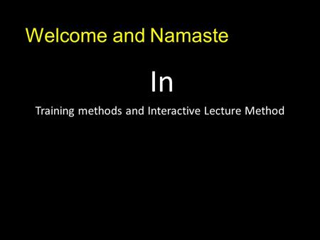 Welcome and Namaste In Training methods and Interactive Lecture Method.