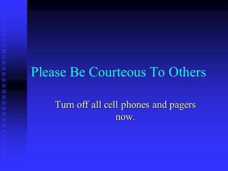 Please Be Courteous To Others Turn off all cell phones and pagers now.