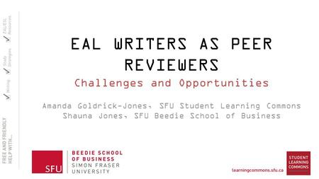 EAL WRITERS AS PEER REVIEWERS Challenges and Opportunities Amanda Goldrick-Jones, SFU Student Learning Commons Shauna Jones, SFU Beedie School of Business.