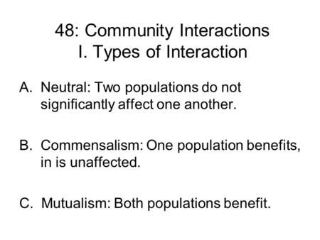 48: Community Interactions I. Types of Interaction A.Neutral: Two populations do not significantly affect one another. B. Commensalism: One population.