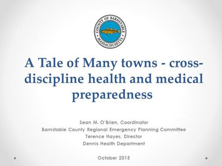A Tale of Many towns - cross- discipline health and medical preparedness Sean M. O'Brien, Coordinator Barnstable County Regional Emergency Planning Committee.