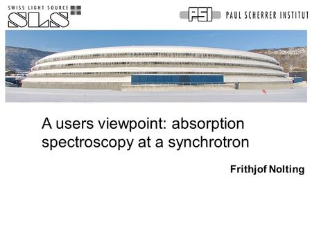 A users viewpoint: absorption spectroscopy at a synchrotron Frithjof Nolting.