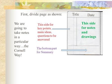 We are going to take notes in a particular way…the Cornell Way! First, divide page as shown: This side for notes and drawings This side for key points,