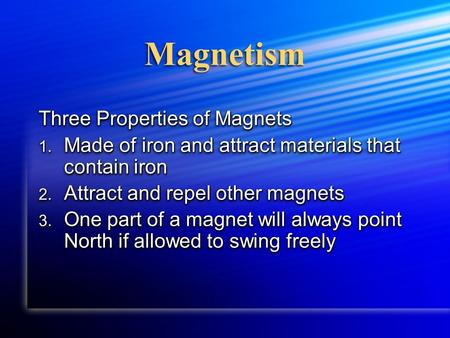 Magnetism Three Properties of Magnets 1. Made of iron and attract materials that contain iron 2. Attract and repel other magnets 3. One part of a magnet.