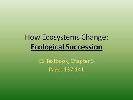 How Ecosystems Change: Ecological Succession ES Textbook, Chapter 5 Pages 137-141.