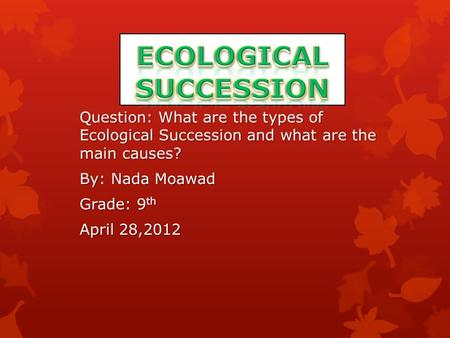 Question: What are the types of Ecological Succession and what are the main causes? By: Nada Moawad Grade: 9 th April 28,2012.