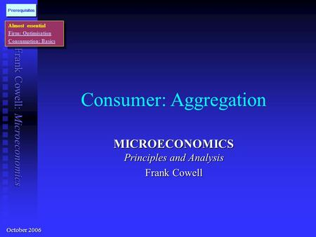 Frank Cowell: Microeconomics Consumer: Aggregation MICROECONOMICS Principles and Analysis Frank Cowell Almost essential Firm: Optimisation Consumption: