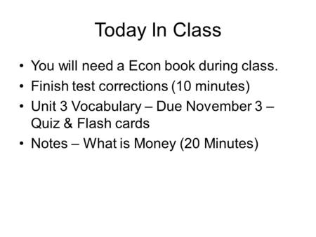 Today In Class You will need a Econ book during class. Finish test corrections (10 minutes) Unit 3 Vocabulary – Due November 3 – Quiz & Flash cards Notes.