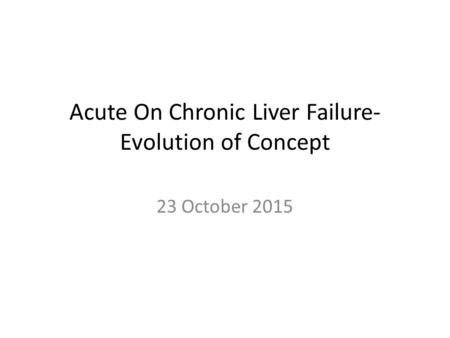Acute On Chronic Liver Failure- Evolution of Concept 23 October 2015.