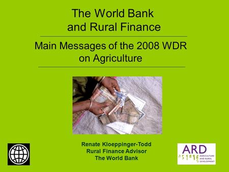 The World Bank and Rural Finance Main Messages of the 2008 WDR on Agriculture Renate Kloeppinger-Todd Rural Finance Advisor The World Bank.