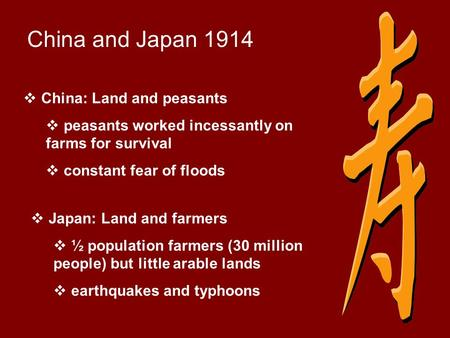China and Japan 1914  China: Land and peasants  peasants worked incessantly on farms for survival  constant fear of floods  Japan: Land and farmers.