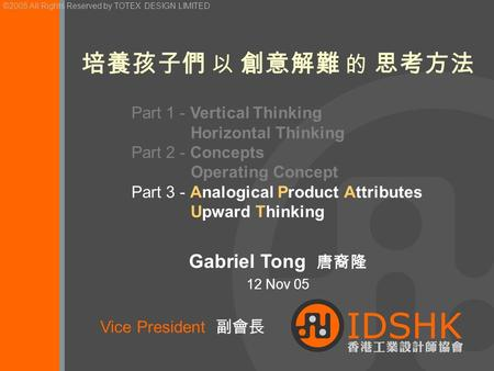 ©2004 All Rights Reserved by TOTEX DESIGN LIMITED Gabriel Tong 唐裔隆 12 Nov 05 培養孩子們 以 創意解難 的 思考方法 Vice President 副會長 ©2005 All Rights Reserved by TOTEX.