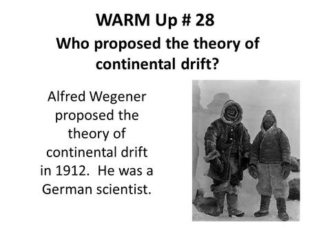 WARM Up # 28 Who proposed the theory of continental drift? Alfred Wegener proposed the theory of continental drift in 1912. He was a German scientist.