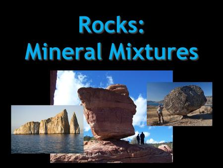 Rocks: Mineral Mixtures. the study of the Earth, its features, and the processes that shape it Geology.