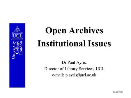 12/12/2015 Open Archives Institutional Issues Dr Paul Ayris, Director of Library Services, UCL