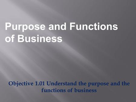 Objective 1.01 Understand the purpose and the functions of business Purpose and Functions of Business.