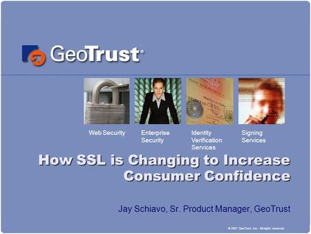 Web SecurityIdentity Verification Services Signing Services Enterprise Security © 2007 GeoTrust, Inc. All rights reserved. How SSL is Changing to Increase.