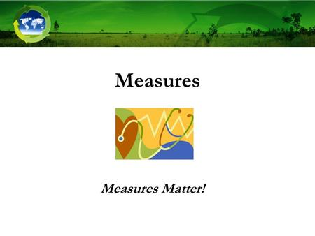 Measures Measures Matter!. Key Points to Introduce This Step Measures Matter! –Often seen as last step or too challenging, so neglected –Provide transparency.