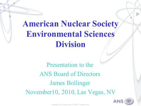 American Nuclear Society Environmental Sciences Division Presentation to the ANS Board of Directors James Bollinger November10, 2010, Las Vegas, NV.