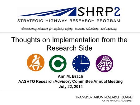 Ann M. Brach AASHTO Research Advisory Committee Annual Meeting July 22, 2014 Accelerating solutions for highway safety, renewal, reliability, and capacity.