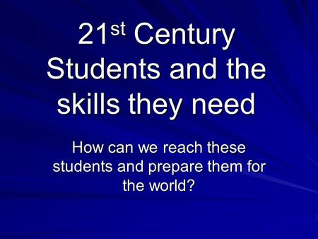 21st Century Students and the skills they need How can we reach these students and prepare them for the world?