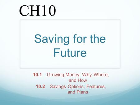 Saving for the Future 10.1 10.1Growing Money: Why, Where, and How 10.2 10.2Savings Options, Features, and Plans CH10.
