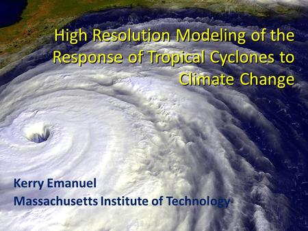 High Resolution Modeling of the Response of Tropical Cyclones to Climate Change Kerry Emanuel Massachusetts Institute of Technology.