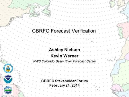 CBRFC Stakeholder Forum February 24, 2014 Ashley Nielson Kevin Werner NWS Colorado Basin River Forecast Center 1 CBRFC Forecast Verification.