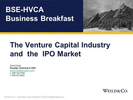© Weild & Co. – Proprietary and Confidential © 2015 All Rights Reserved OCTOBER '15 The Venture Capital Industry and the IPO Market David Weild Founder,