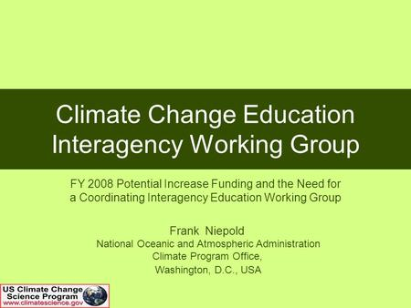 Climate Change Education Interagency Working Group FY 2008 Potential Increase Funding and the Need for a Coordinating Interagency Education Working Group.