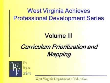 West Virginia Achieves Professional Development Series Volume III Curriculum Prioritization and Mapping.